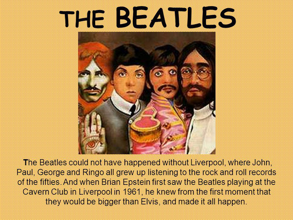 THE BEATLES The Beatles could not have happened without Liverpool, where John, Paul, George and Ringo all grew up listening to the rock and roll records of the fifties.