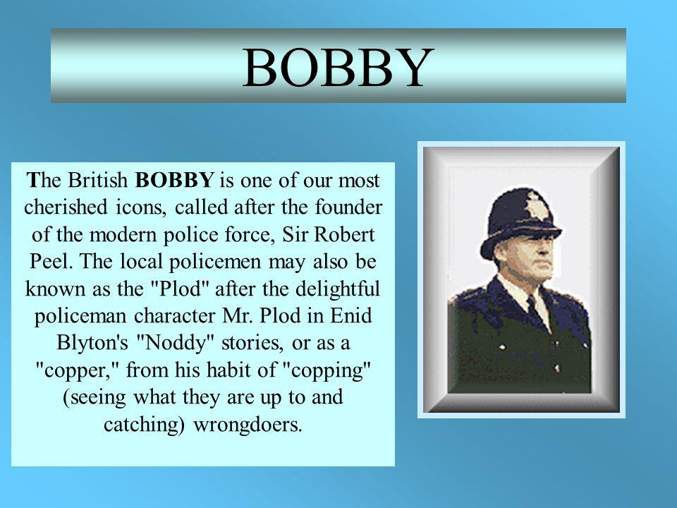 The British BOBBY is one of our most cherished icons, called after the founder of the modern police force, Sir Robert Peel.