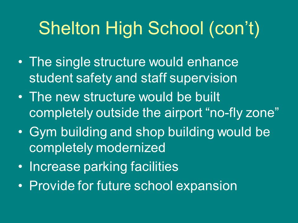 Shelton High School (cont) The single structure would enhance student safety and staff supervision The new structure would be built completely outside the airport no-fly zone Gym building and shop building would be completely modernized Increase parking facilities Provide for future school expansion