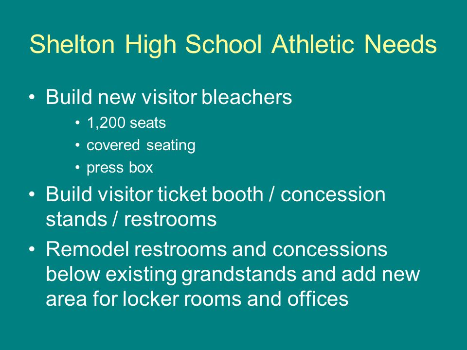 Shelton High School Athletic Needs Build new visitor bleachers 1,200 seats covered seating press box Build visitor ticket booth / concession stands / restrooms Remodel restrooms and concessions below existing grandstands and add new area for locker rooms and offices
