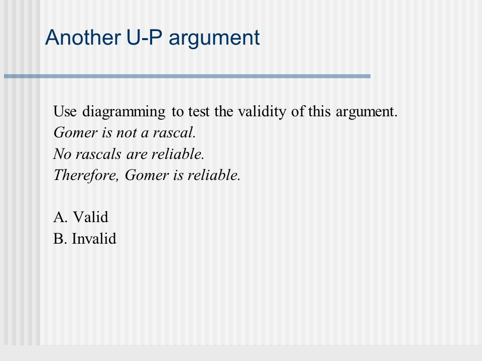 Another U-P argument Use diagramming to test the validity of this argument. Gomer is not a rascal. No rascals are reliable. Therefore, Gomer is reliab