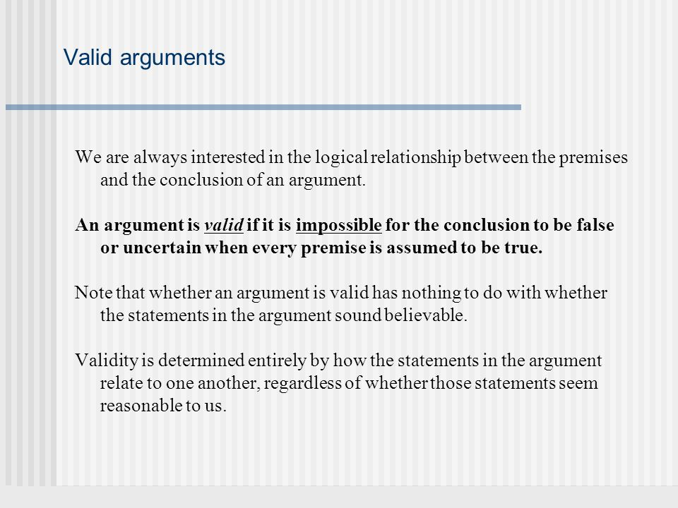 Valid arguments We are always interested in the logical relationship between the premises and the conclusion of an argument.
