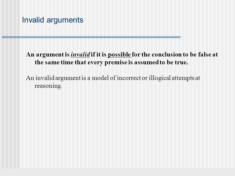 Invalid arguments An argument is invalid if it is possible for the conclusion to be false at the same time that every premise is assumed to be true.