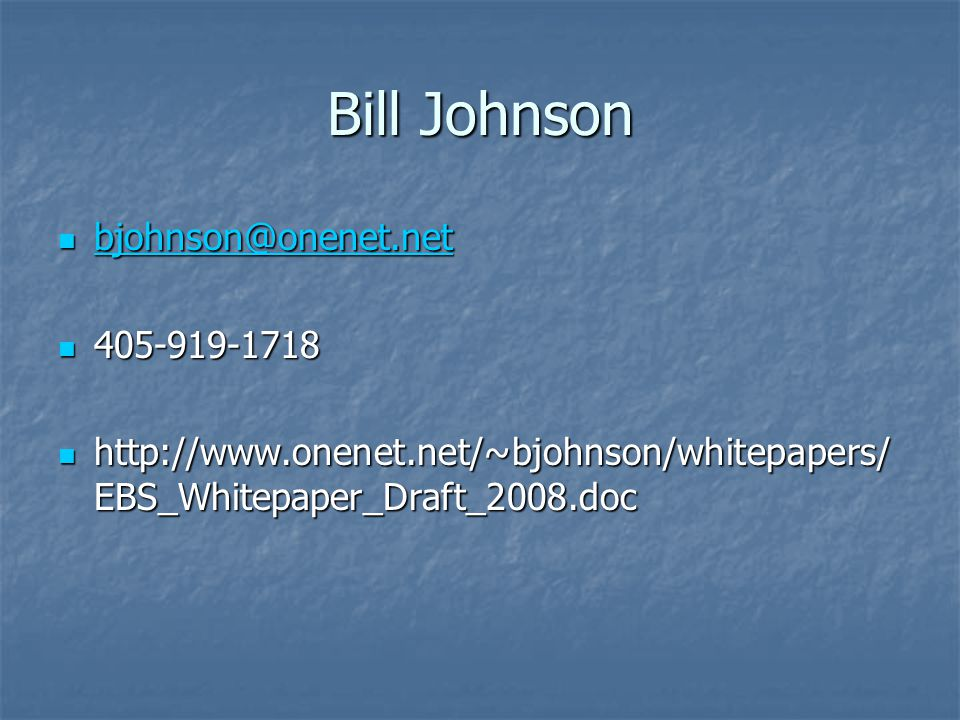 Bill Johnson bjohnson@onenet.net bjohnson@onenet.net bjohnson@onenet.net 405-919-1718 405-919-1718 http://www.onenet.net/~bjohnson/whitepapers/ EBS_Whitepaper_Draft_2008.doc http://www.onenet.net/~bjohnson/whitepapers/ EBS_Whitepaper_Draft_2008.doc