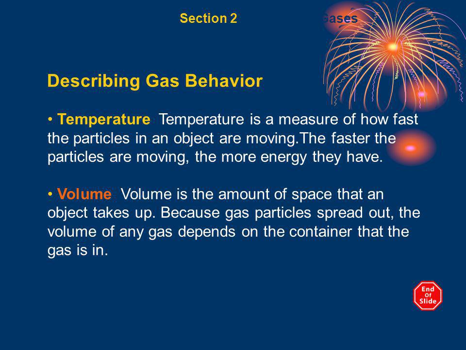 Section 2 Behavior of Gases Describing Gas Behavior, continued Pressure The amount of force exerted on a given area of surface is called pressure.