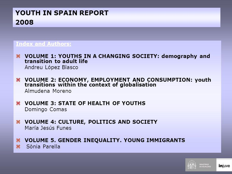 Index and Authors: zVOLUME 1: YOUTHS IN A CHANGING SOCIETY: demography and transition to adult life Andreu López Blasco zVOLUME 2: ECONOMY, EMPLOYMENT AND CONSUMPTION: youth transitions within the context of globalisation Almudena Moreno zVOLUME 3: STATE OF HEALTH OF YOUTHS Domingo Comas zVOLUME 4: CULTURE, POLITICS AND SOCIETY María Jesús Funes zVOLUME 5.