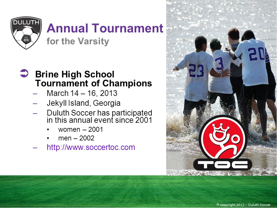 copyright 2012 – Duluth Soccer Annual Tournament for the Varsity Brine High School Tournament of Champions –March 14 – 16, 2013 –Jekyll Island, Georgi
