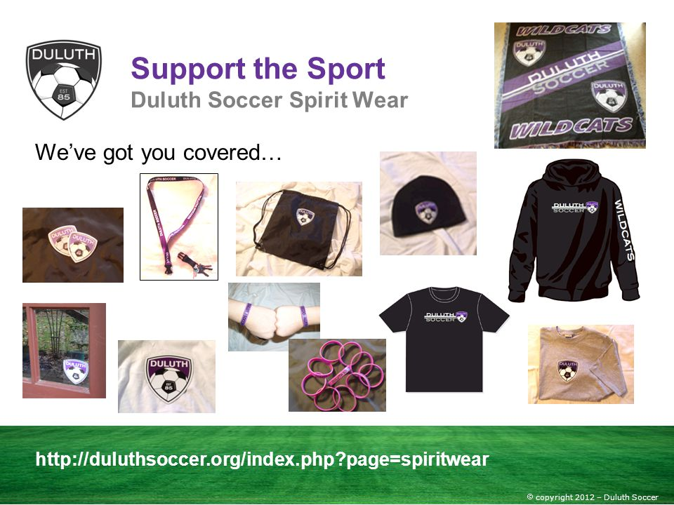 copyright 2012 – Duluth Soccer Support the Sport Duluth Soccer Spirit Wear http://duluthsoccer.org/index.php?page=spiritwear Weve got you covered…