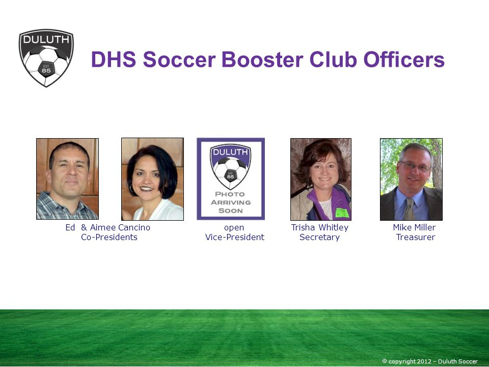 copyright 2012 – Duluth Soccer DHS Soccer Booster Club Officers Ed & Aimee Cancino Co-Presidents open Vice-President Mike Miller Treasurer Trisha Whit