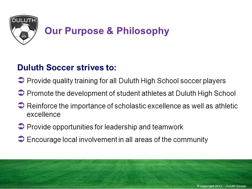 copyright 2012 – Duluth Soccer Our Purpose & Philosophy Duluth Soccer strives to: Provide quality training for all Duluth High School soccer players P