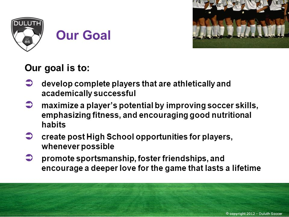 copyright 2012 – Duluth Soccer Our Goal Our goal is to: develop complete players that are athletically and academically successful maximize a players