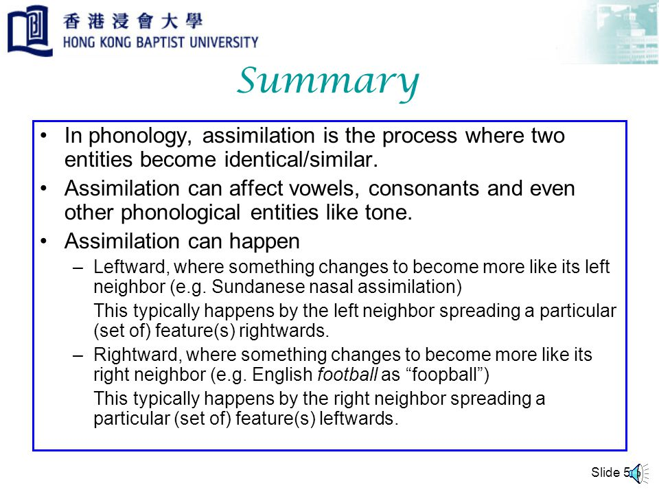 Slide 4 Local and Long Distance Assimilation can be local, affecting adjacent items only, or long distance. Example from Sundanese (Odden 2005:57) mõh