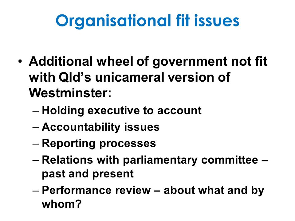 Organisational fit issues Additional wheel of government not fit with Qlds unicameral version of Westminster: –Holding executive to account –Accountability issues –Reporting processes –Relations with parliamentary committee – past and present –Performance review – about what and by whom