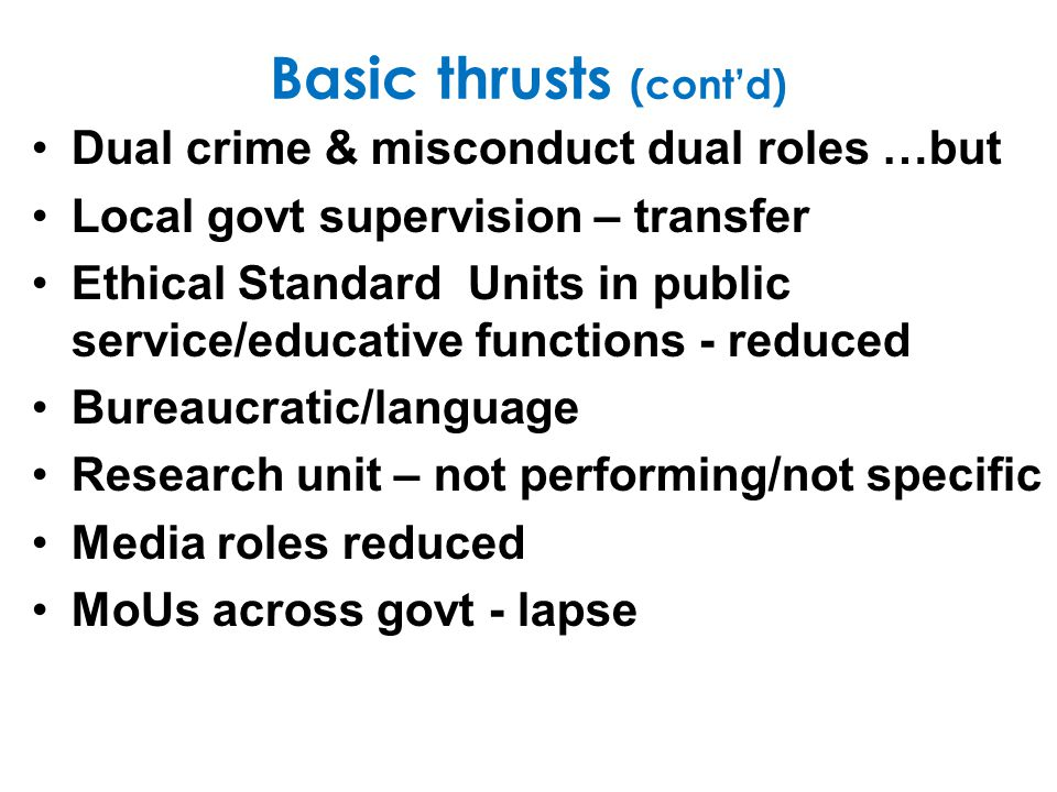 Basic thrusts (contd) Dual crime & misconduct dual roles …but Local govt supervision – transfer Ethical Standard Units in public service/educative functions - reduced Bureaucratic/language Research unit – not performing/not specific Media roles reduced MoUs across govt - lapse
