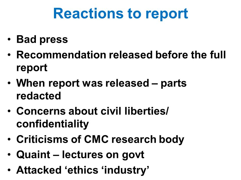 Reactions to report Bad press Recommendation released before the full report When report was released – parts redacted Concerns about civil liberties/ confidentiality Criticisms of CMC research body Quaint – lectures on govt Attacked ethics industry