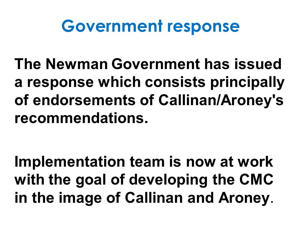 Government response The Newman Government has issued a response which consists principally of endorsements of Callinan/Aroney s recommendations.
