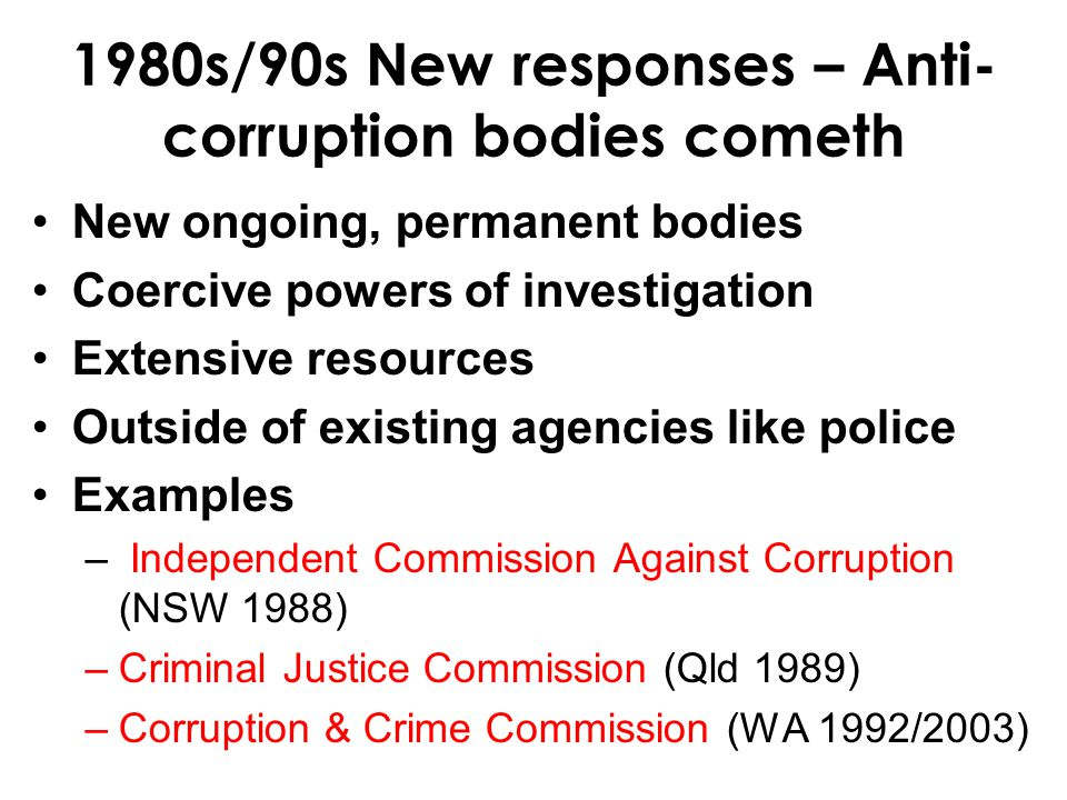 1980s/90s New responses – Anti- corruption bodies cometh New ongoing, permanent bodies Coercive powers of investigation Extensive resources Outside of existing agencies like police Examples – Independent Commission Against Corruption (NSW 1988) –Criminal Justice Commission (Qld 1989) –Corruption & Crime Commission (WA 1992/2003)