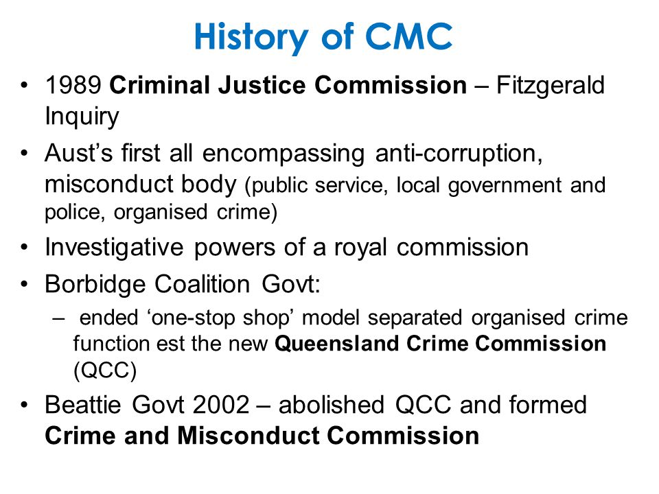 History of CMC 1989 Criminal Justice Commission – Fitzgerald Inquiry Austs first all encompassing anti-corruption, misconduct body (public service, local government and police, organised crime) Investigative powers of a royal commission Borbidge Coalition Govt: – ended one-stop shop model separated organised crime function est the new Queensland Crime Commission (QCC) Beattie Govt 2002 – abolished QCC and formed Crime and Misconduct Commission