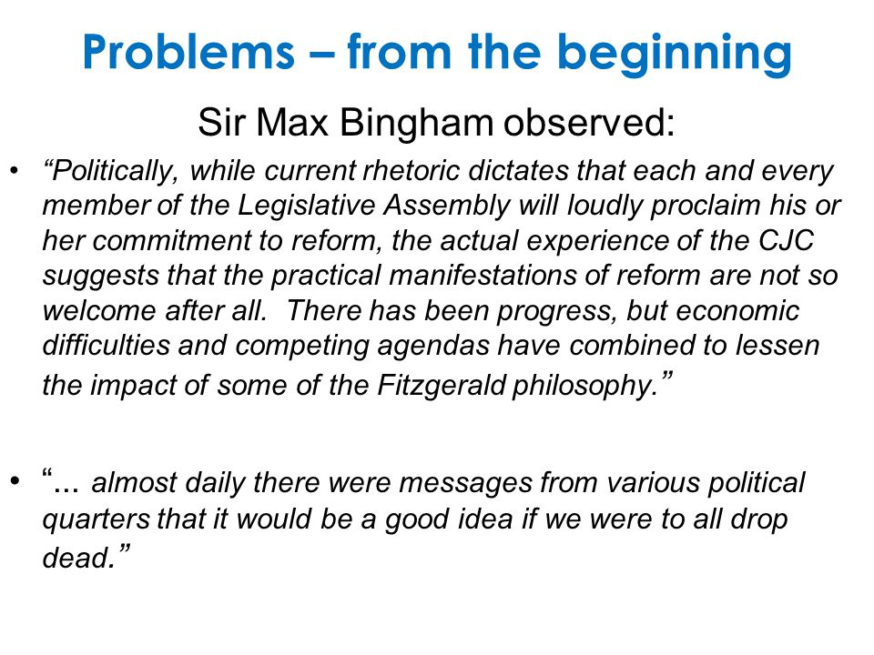 Problems – from the beginning Sir Max Bingham observed: Politically, while current rhetoric dictates that each and every member of the Legislative Assembly will loudly proclaim his or her commitment to reform, the actual experience of the CJC suggests that the practical manifestations of reform are not so welcome after all.