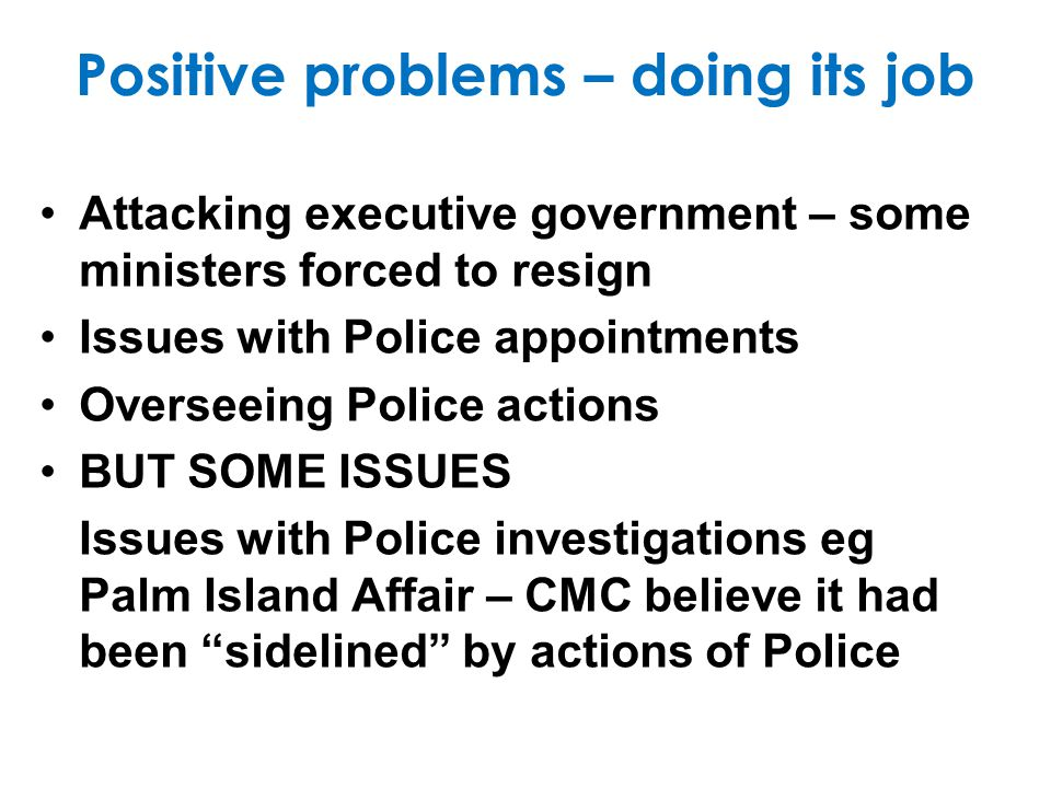 Negative problems: Failures Alleged involvement of staff in pornography /paedophilia Possible leaking to the media Achieving favourable outcomes by delaying investigations Perceived political bias Failure to address organised crime esp Qld drug trade Spending time & resources minor public servant misdemeanours often based on personally motivated tittle-tattle