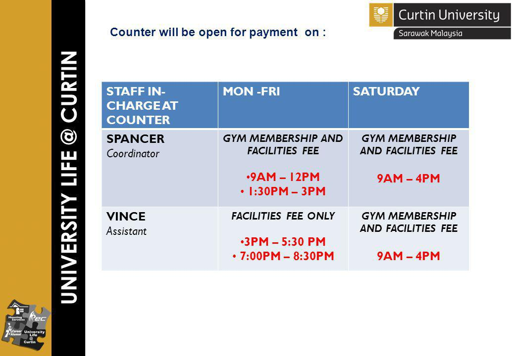 UNIVERSITY LIFE @ CURTIN Counter will be open for payment on : STAFF IN- CHARGE AT COUNTER MON -FRISATURDAY SPANCER Coordinator GYM MEMBERSHIP AND FACILITIES FEE 9AM – 12PM 1:30PM – 3PM GYM MEMBERSHIP AND FACILITIES FEE 9AM – 4PM VINCE Assistant FACILITIES FEE ONLY 3PM – 5:30 PM 7:00PM – 8:30PM GYM MEMBERSHIP AND FACILITIES FEE 9AM – 4PM