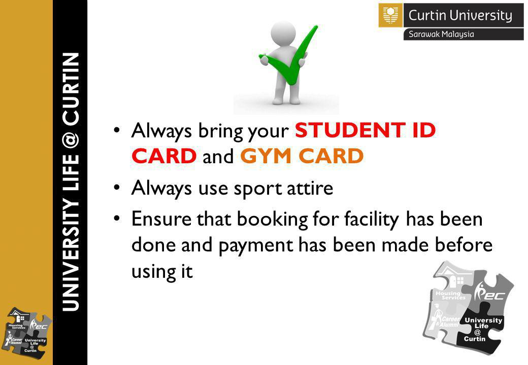 Always bring your STUDENT ID CARD and GYM CARD Always use sport attire Ensure that booking for facility has been done and payment has been made before using it