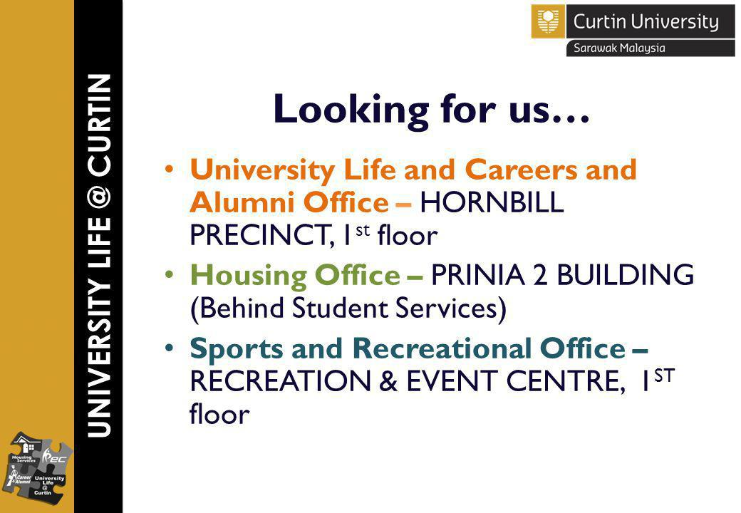 UNIVERSITY LIFE @ CURTIN Looking for us… University Life and Careers and Alumni Office – HORNBILL PRECINCT, 1 st floor Housing Office – PRINIA 2 BUILDING (Behind Student Services) Sports and Recreational Office – RECREATION & EVENT CENTRE, 1 ST floor