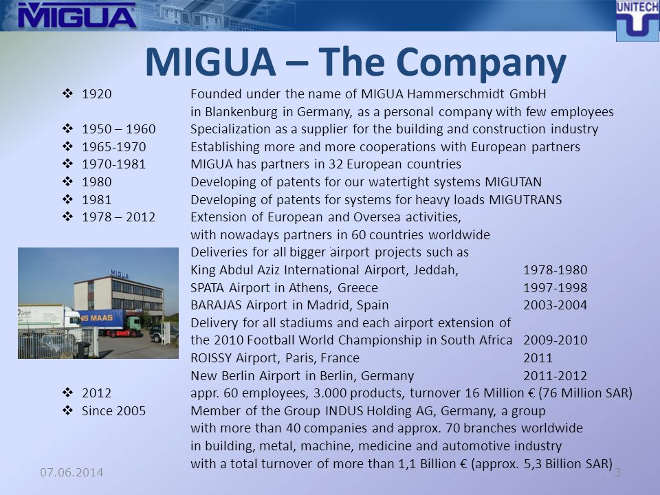 07.06.2014 MIGUA – The Company 1920Founded under the name of MIGUA Hammerschmidt GmbH in Blankenburg in Germany, as a personal company with few employees 1950 – 1960Specialization as a supplier for the building and construction industry 1965-1970Establishing more and more cooperations with European partners 1970-1981MIGUA has partners in 32 European countries 1980Developing of patents for our watertight systems MIGUTAN 1981Developing of patents for systems for heavy loads MIGUTRANS 1978 – 2012Extension of European and Oversea activities, with nowadays partners in 60 countries worldwide Deliveries for all bigger airport projects such as King Abdul Aziz International Airport, Jeddah, 1978-1980 SPATA Airport in Athens, Greece1997-1998 BARAJAS Airport in Madrid, Spain2003-2004 Delivery for all stadiums and each airport extension of the 2010 Football World Championship in South Africa2009-2010 ROISSY Airport, Paris, France2011 New Berlin Airport in Berlin, Germany2011-2012 2012appr.