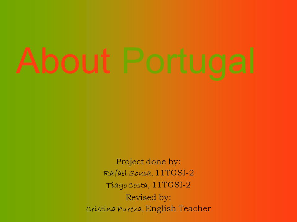 About Portugal Project done by: Rafael Sousa, 11TGSI-2 Tiago Costa, 11TGSI-2 Revised by: Cristina Pureza, English Teacher