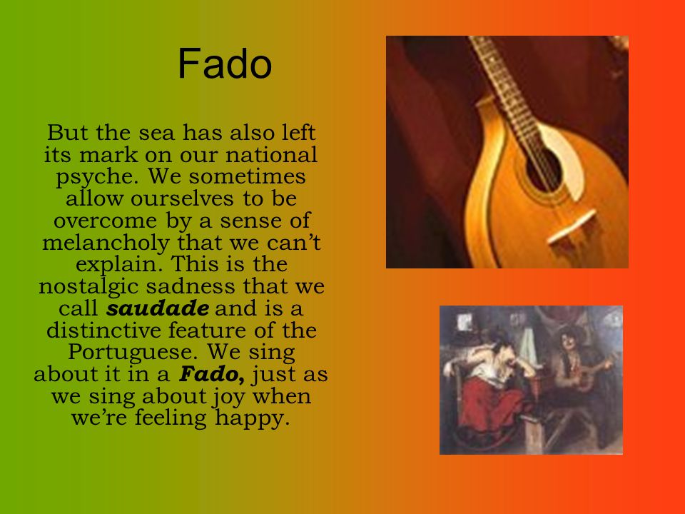 Fado But the sea has also left its mark on our national psyche. We sometimes allow ourselves to be overcome by a sense of melancholy that we cant expl