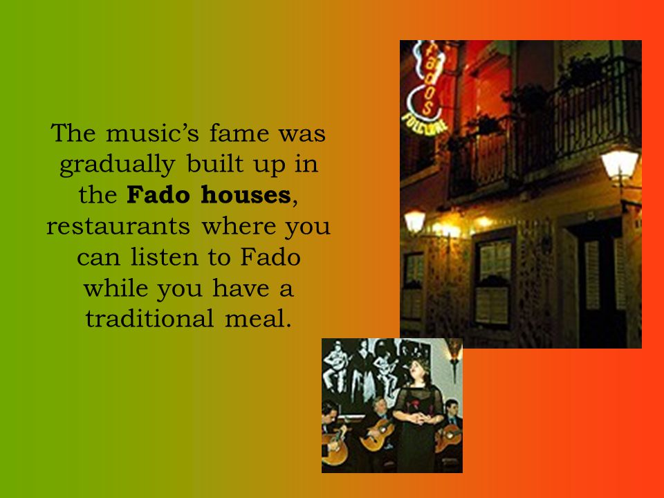 The musics fame was gradually built up in the Fado houses, restaurants where you can listen to Fado while you have a traditional meal.