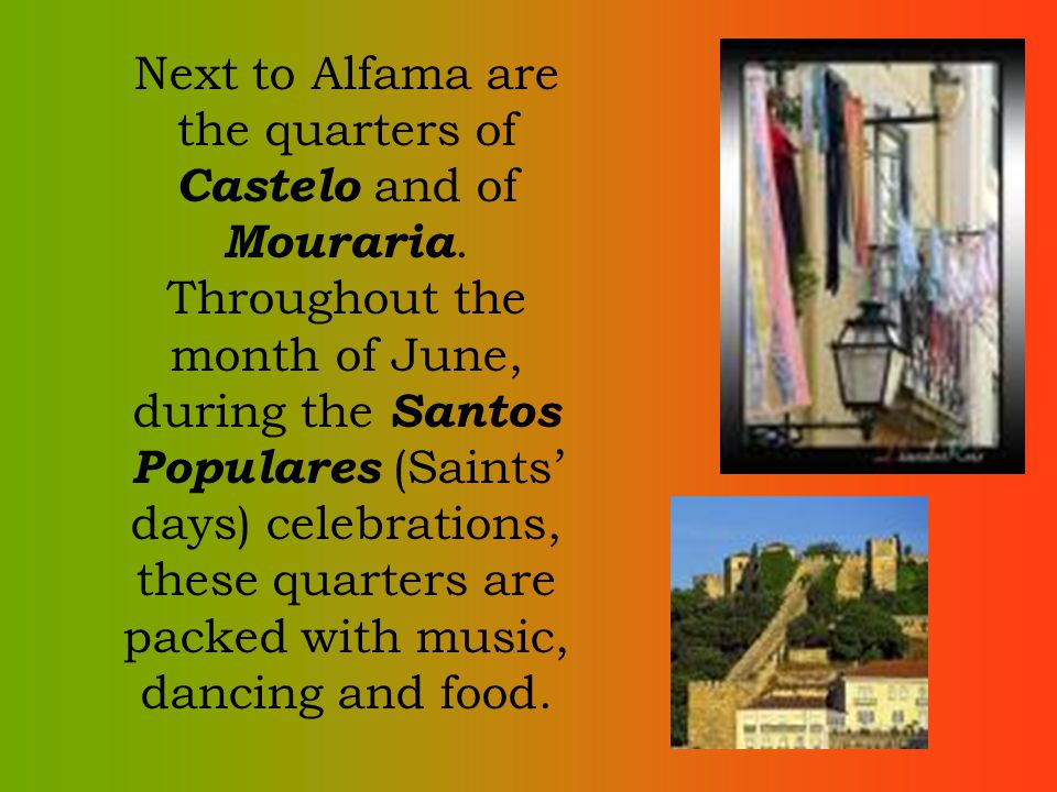 Next to Alfama are the quarters of Castelo and of Mouraria. Throughout the month of June, during the Santos Populares (Saints days) celebrations, thes