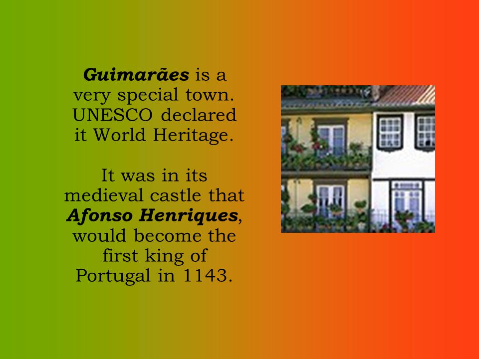 Guimarães is a very special town. UNESCO declared it World Heritage. It was in its medieval castle that Afonso Henriques, would become the first king