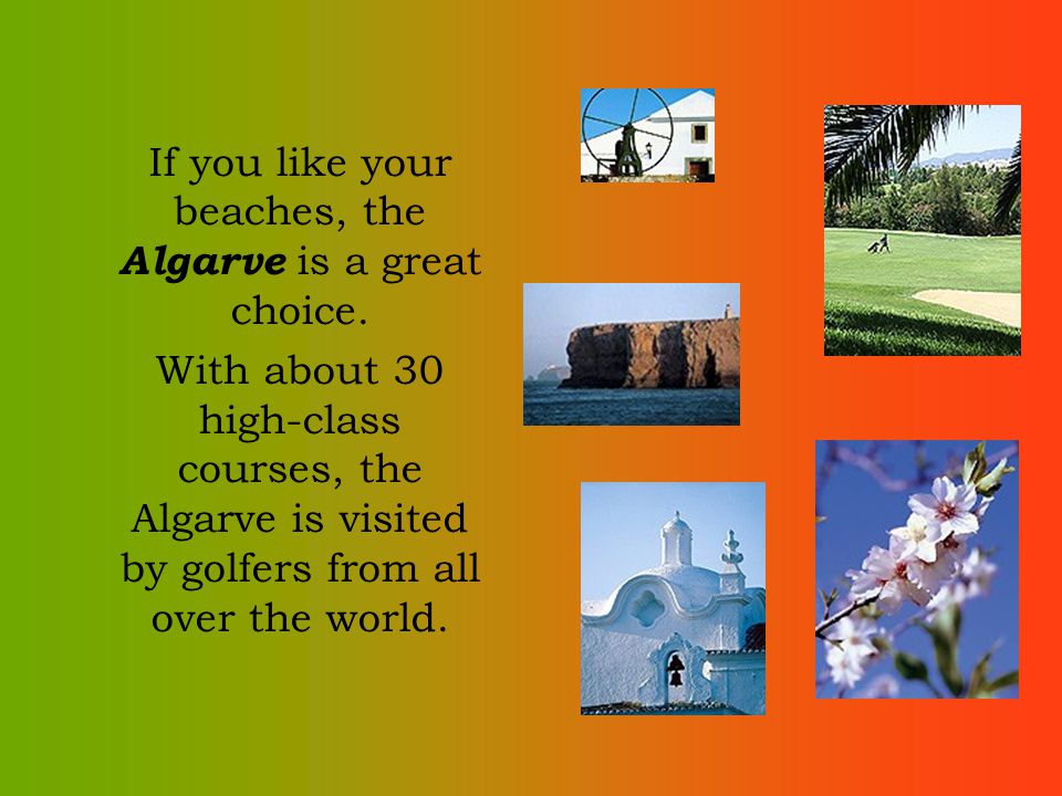 If you like your beaches, the Algarve is a great choice. With about 30 high-class courses, the Algarve is visited by golfers from all over the world.