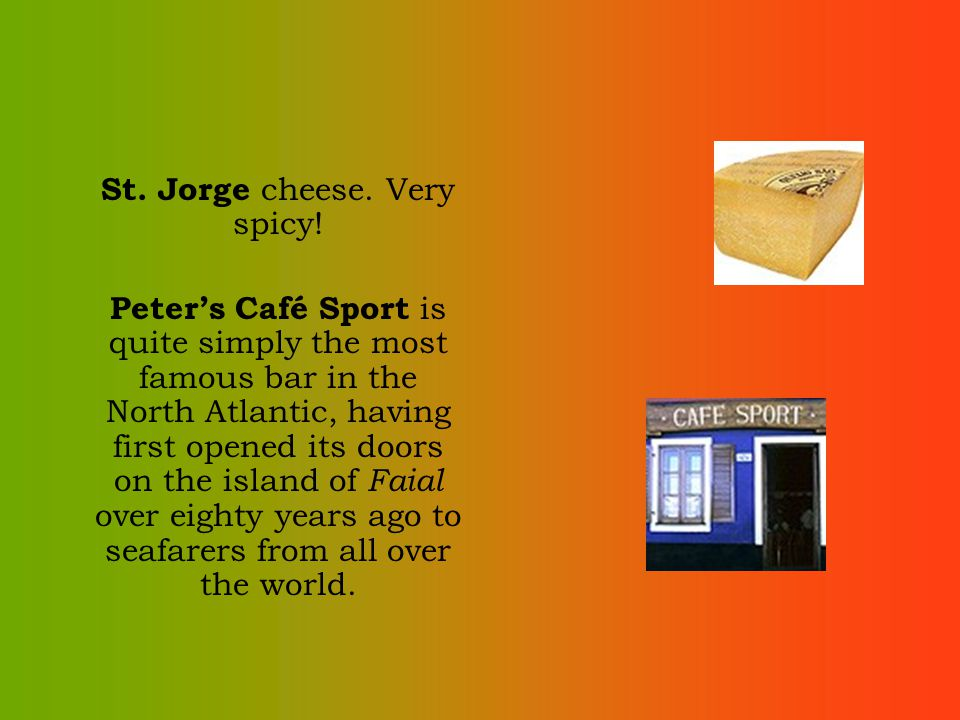 St. Jorge cheese. Very spicy! Peters Café Sport is quite simply the most famous bar in the North Atlantic, having first opened its doors on the island