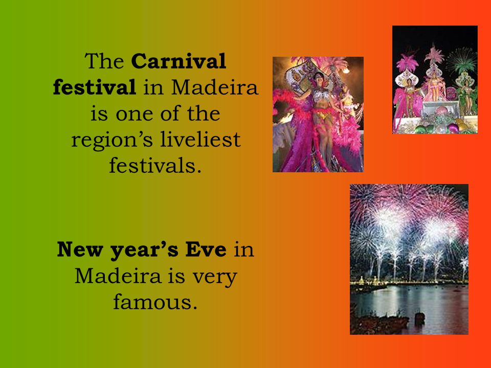 The Carnival festival in Madeira is one of the regions liveliest festivals. New years Eve in Madeira is very famous.