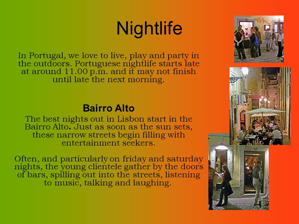 Nightlife In Portugal, we love to live, play and party in the outdoors. Portuguese nightlife starts late at around 11.00 p.m. and it may not finish un