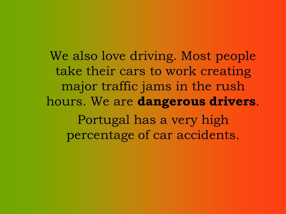 We also love driving. Most people take their cars to work creating major traffic jams in the rush hours. We are dangerous drivers. Portugal has a very