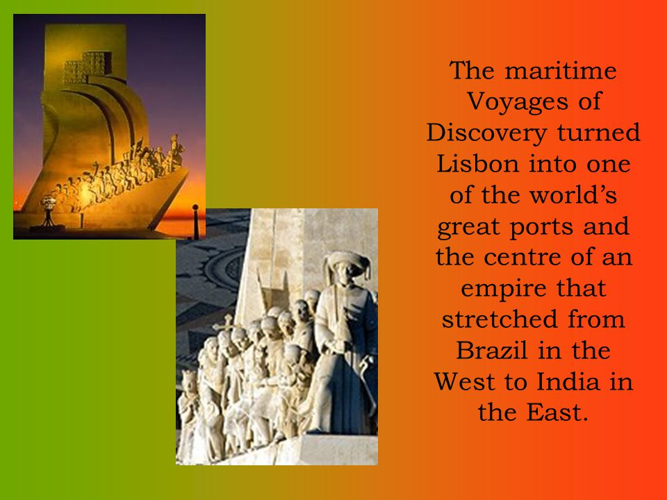 The maritime Voyages of Discovery turned Lisbon into one of the worlds great ports and the centre of an empire that stretched from Brazil in the West