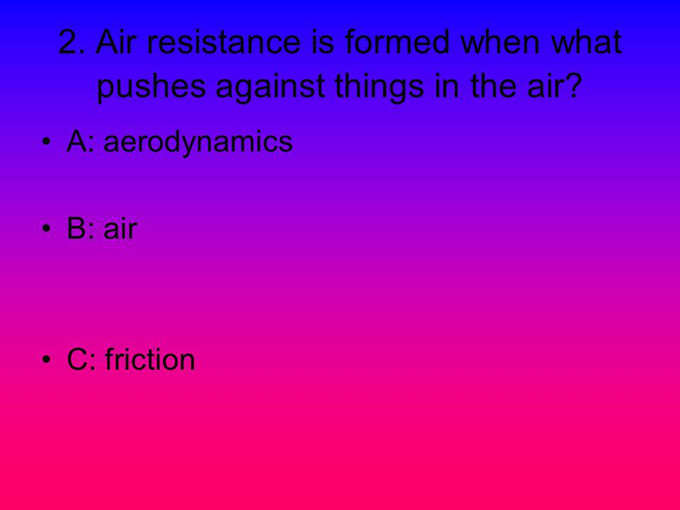 The Answer The correct answer was A: air resistance