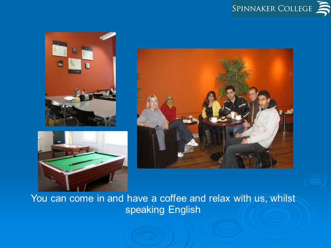 You can come in and have a coffee and relax with us, whilst speaking English