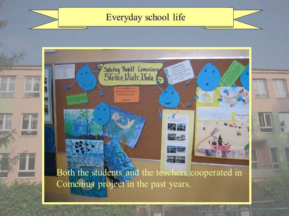 Everyday school life Both the students and the teachers cooperated in Comenius project in the past years.