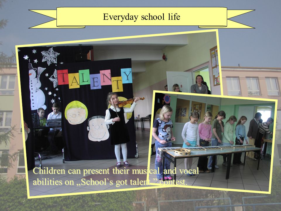 Everyday school life Children can present their musical and vocal abilities on School`s got talent contest.