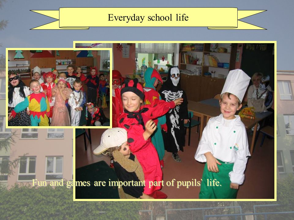 Everyday school life Fun and games are important part of pupils` life.