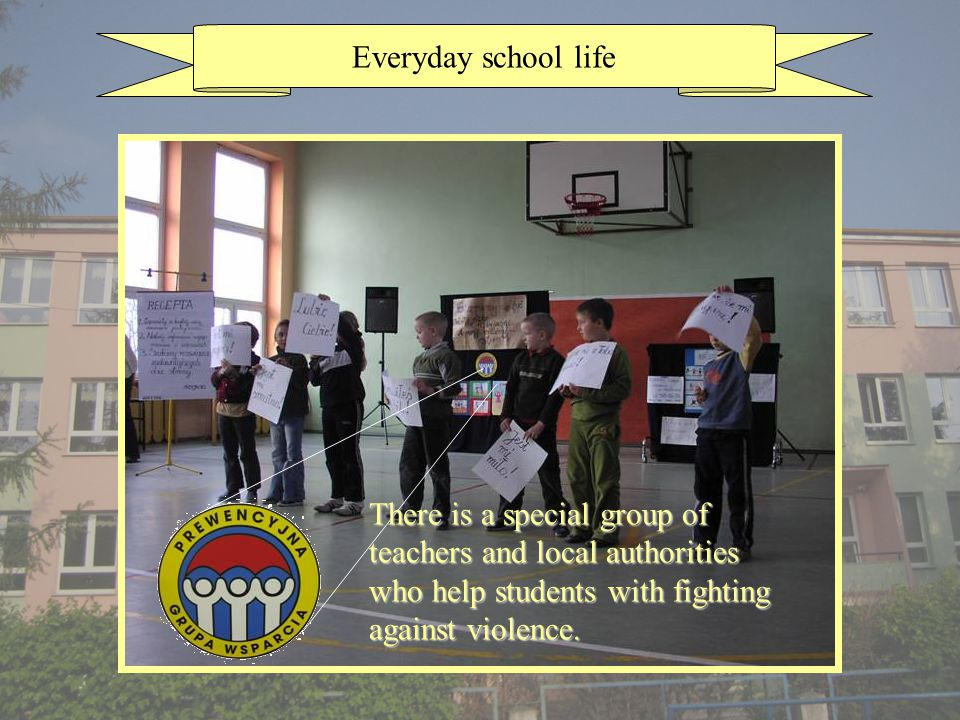 Everyday school life There is a special group of teachers and local authorities who help students with fighting against violence.