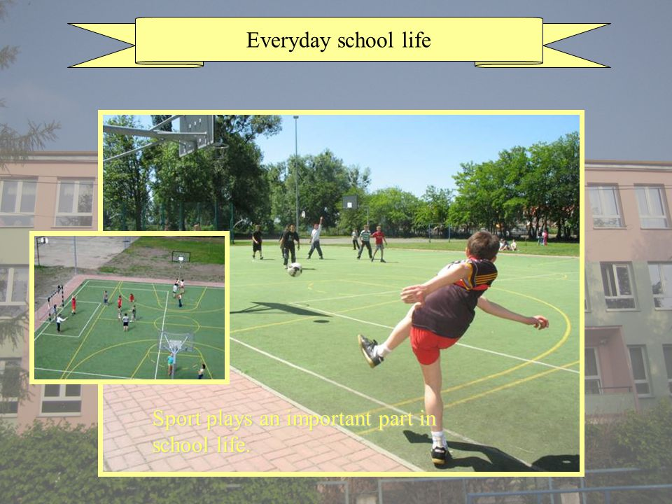 Everyday school life Sport plays an important part in school life.