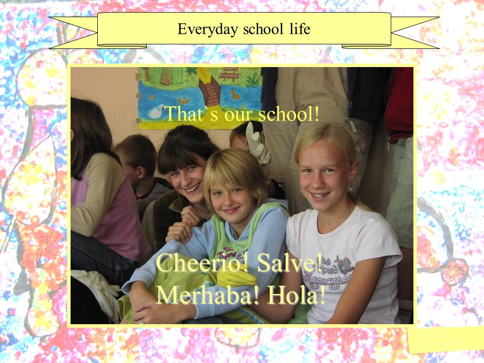 Everyday school life Cheerio! Salve! Merhaba! Hola! That`s our school!