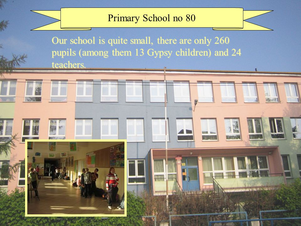 Primary School no 80 Our school is quite small, there are only 260 pupils (among them 13 Gypsy children) and 24 teachers.