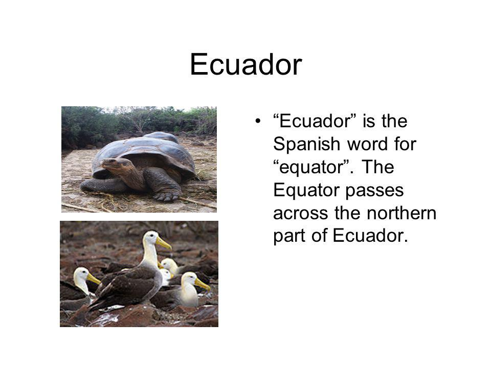 Ecuador Ecuador is the Spanish word for equator.