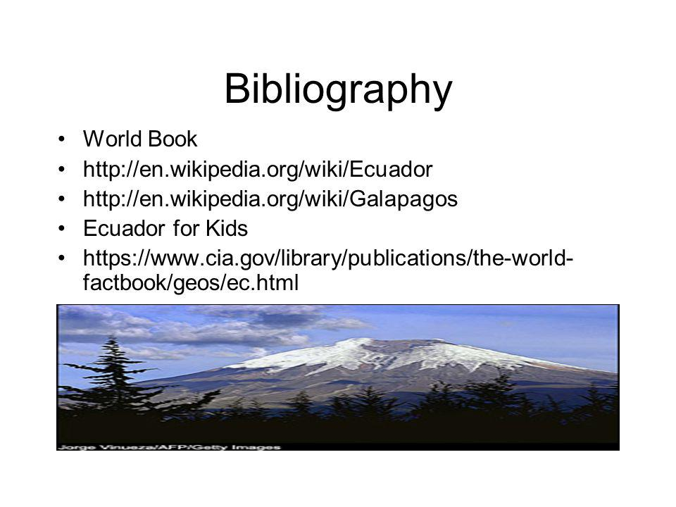 Bibliography World Book http://en.wikipedia.org/wiki/Ecuador http://en.wikipedia.org/wiki/Galapagos Ecuador for Kids https://www.cia.gov/library/publications/the-world- factbook/geos/ec.html